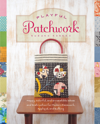 Playful Patchwork: Happy, Colorful, and Irresistible Ideas and Instruction for Modern Piecework, Applique, and Quilting - Koseki, Suzuko