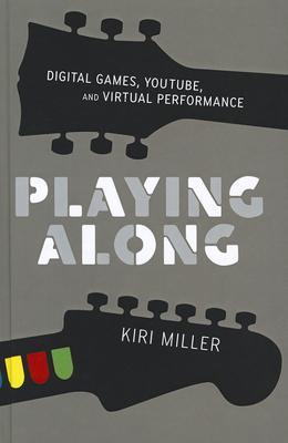 Playing Along: Digital Games, YouTube, and Virtual Performance - Miller, Kiri