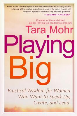 Playing Big: Practical Wisdom for Women Who Want to Speak Up, Create, and Lead - Mohr, Tara