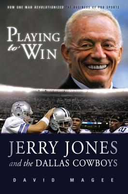 Playing to Win: Jerry Jones and the Dallas Cowboys - Magee, David