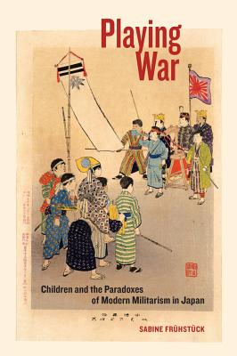 Playing War: Children and the Paradoxes of Modern Militarism in Japan - Fruhstuck, Sabine