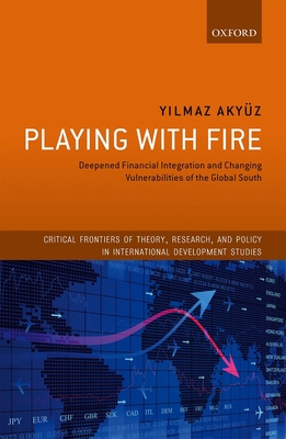 Playing with Fire: Deepened Financial Integration and Changing Vulnerabilities of the Global South - Akyuz, Yilmaz