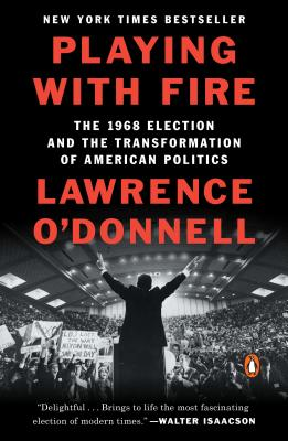 Playing with Fire: The 1968 Election and the Transformation of American Politics - O'Donnell, Lawrence