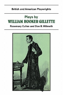 Plays by William Hooker Gillette: All the Comforts of Home, Secret Service, Sherlock Holmes - Gillette, William, and Wilmeth, Don B (Editor), and Cullen, Rosemary (Editor)