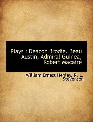 Plays: Deacon Brodie, Beau Austin, Admiral Guinea, Robert Macaire - Henley, William Ernest, and Stevenson, Robert Louis