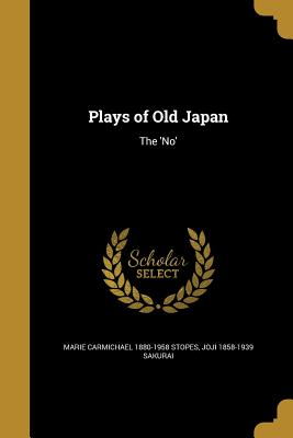 Plays of Old Japan: The 'No' - Stopes, Marie Carmichael 1880-1958, and Sakurai, Joji 1858-1939