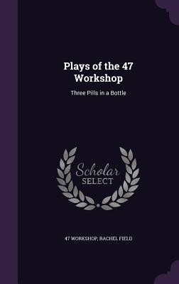 Plays of the 47 Workshop: Three Pills in a Bottle - Workshop, 47, and Field, Rachel