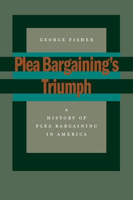 Plea Bargaining's Triumph: A History of Plea Bargaining in America - Fisher, George