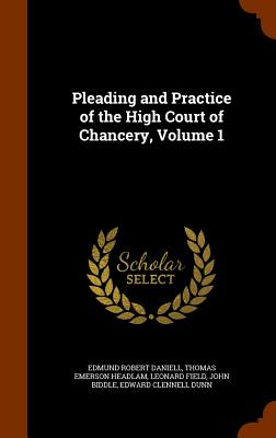 Pleading and Practice of the High Court of Chancery, Volume 1 - Daniell, Edmund Robert, and Headlam, Thomas Emerson, and Field, Leonard