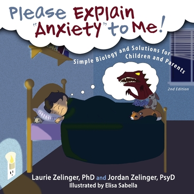 Please Explain Anxiety to Me!: Simple Biology and Solutions for Children and Parents, 2nd Edition - Zelinger, Laurie E, PhD, and Zelinger, Jordan