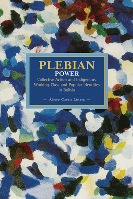 Plebeian Power: Collective Action And Indigenous, Working-class, And Popular Identities In Bolivia: Historical Materialism, Volume 55 - Garcia Linera, Alvaro