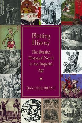 Plotting History: The Russian Historical Novel in the Imperial Age - Ungurianu, Dan