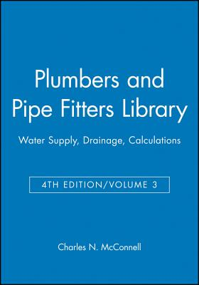 Plumbers and Pipe Fitters Library, Volume 3: Water Supply, Drainage, Calculations - McConnell, Charles N