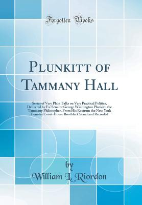 Plunkitt of Tammany Hall: Series of Very Plain Talks on Very Practical Politics, Delivered by Ex-Senator George Washington Plunkitt, the Tammany Philosopher, from His Rostrum the New York Country Court-House Bootblack Stand and Recorded (Classic Reprint) - Riordon, William L