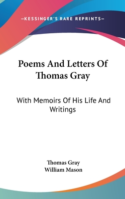 Poems and Letters of Thomas Gray: With Memoirs of His Life and Writings - Gray, Thomas