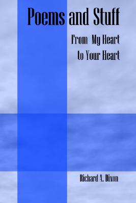 Poems and Stuff: From My Heart to Your Heart - Dixon, Richard A