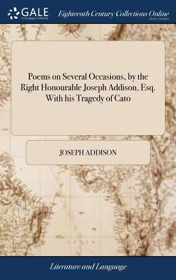 Poems on Several Occasions, by the Right Honourable Joseph Addison, Esq. with His Tragedy of Cato - Addison, Joseph
