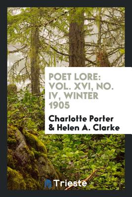 Poet Lore: Vol. XVI, No. IV, Winter 1905 - Porter, Charlotte, and Clarke, Helen A