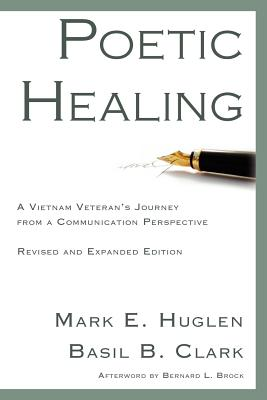 Poetic Healing: A Vietnam Veteran's Journey from a Communication Perspective, Revised and Expanded Edition - Huglen, Mark E, and Clark, Basil B, and Brock, Bernard L (Afterword by)