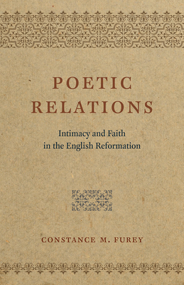 Poetic Relations: Intimacy and Faith in the English Reformation - Furey, Constance M