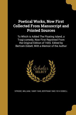 Poetical Works, Now First Collected from Manuscript and Printed Sources: To Which Is Added the Floating Island, a Tragi-Comedy, Now First Reprinted from the Original Edition of 1655. Edited by Bertram Dobell, with a Memoir of the Author - Strode, William 1600?-1645 (Creator), and Dobell, Bertram 1842-1914