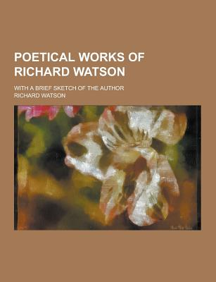 Poetical Works of Richard Watson; With a Brief Sketch of the Author - Watson, Richard