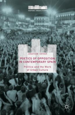Poetics of Opposition in Contemporary Spain: Politics and the Work of Urban Culture - Snyder, Jonathan