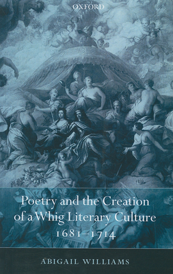 Poetry and the Creation of a Whig Literary Culture 1681-1714 - Williams, Abigail