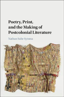 Poetry, Print, and the Making of Postcolonial Literature - Suhr-Sytsma, Nathan