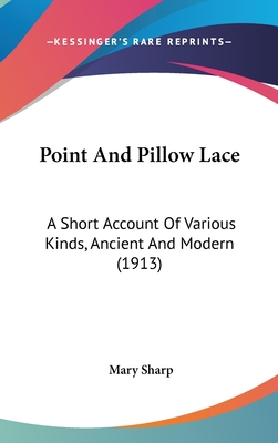 Point and Pillow Lace: A Short Account of Various Kinds, Ancient and Modern (1913) - Sharp, Mary, MD