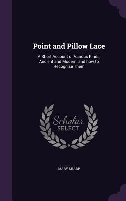 Point and Pillow Lace: A Short Account of Various Kinds, Ancient and Modern, and How to Recognise Them - Sharp, Mary, MD