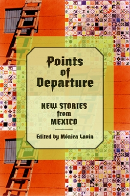 Points of Departure: New Stories from Mexico - Lavin, Monica (Editor), and Segade, Gustavo (Translated by)