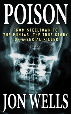 Poison: From Steeltown to the Punjab, the True Story of a Serial Killer - Wells, Jon