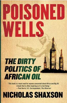 Poisoned Wells: The Dirty Politics of African Oil - Shaxson, Nicholas
