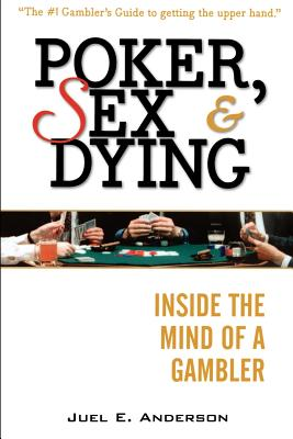Poker, Sex, and Dying: Inside the Mind of a Gambler - Anderson, Juel E