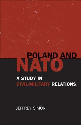 Poland and NATO: A Study in Civil-Military Relations - Simon, Jeffrey