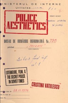 Police Aesthetics: Literature, Film, and the Secret Police in Soviet Times - Vatulescu, Cristina