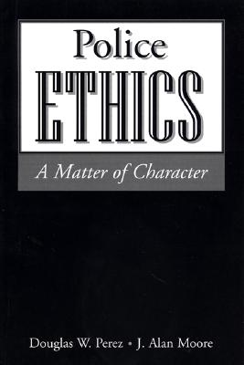 Police Ethics: A Matter of Character - Perez, Douglas Werner, and Moore, J Alan