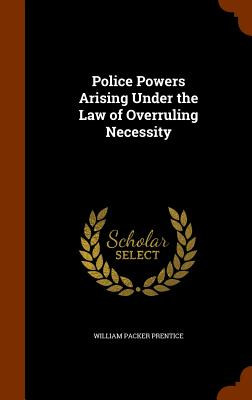 Police Powers Arising Under the Law of Overruling Necessity - Prentice, William Packer