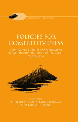 "Policies for Competitiveness: Comparing Business-Government Relationships in the ""Golden Age of Capitalism"" - Miyajima, Hideaki (Editor), and Kikkawa, Takeo (Editor), and Hikino, Takashi (Editor)"