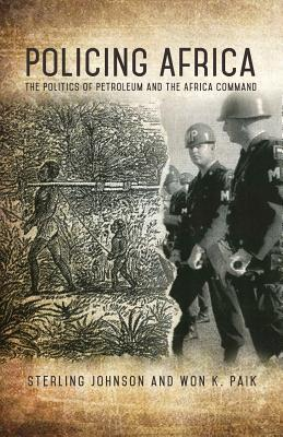 Policing Africa: The Politics of Petroleum and the Africa Command - Johnson, Sterling, and Paik, Won K