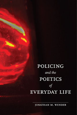 Policing and the Poetics of Everyday Life - Wender, Jonathan M