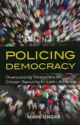 Policing Democracy: Overcoming Obstacles to Citizen Security in Latin America - Ungar, Mark