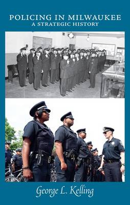 Policing in Milwaukee: A Strategic History - Kelling, George L.