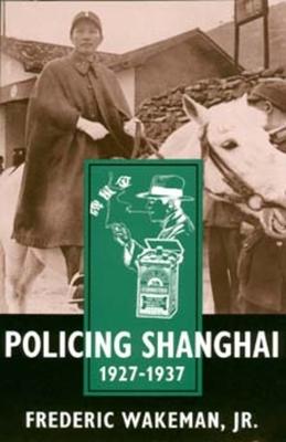 Policing Shanghai 1927-1937 - Wakeman, Frederic E, Jr.