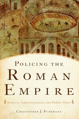 Policing the Roman Empire: Soldiers, Administration, and Public Order - Fuhrmann, Christopher J