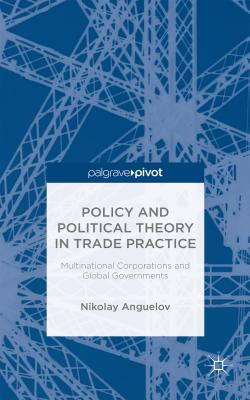 Policy and Political Theory in Trade Practice: Multinational Corporations and Global Governments - Anguelov, Nikolay