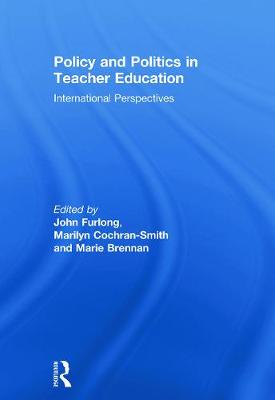Policy and Politics in Teacher Education: International Perspectives - Furlong, John (Editor), and Cochran-Smith, Marilyn (Editor), and Brennan, Marie (Editor)