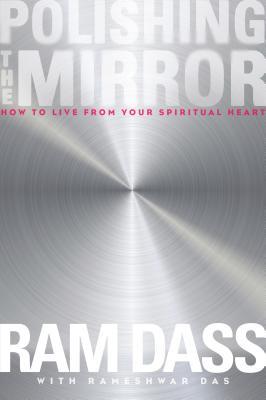 Polishing the Mirror: How to Live from Your Spiritual Heart - Ram Dass, Ram, and Rameshwar Das, Rameshwar