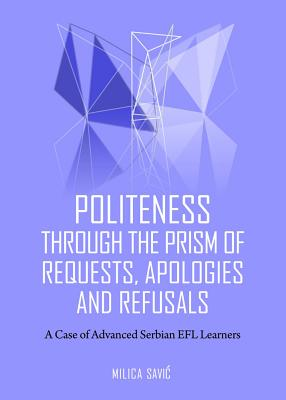 Politeness Through the Prism of Requests, Apologies and Refusals: A Case of Advanced Serbian EFL Learners - Savic, Milica